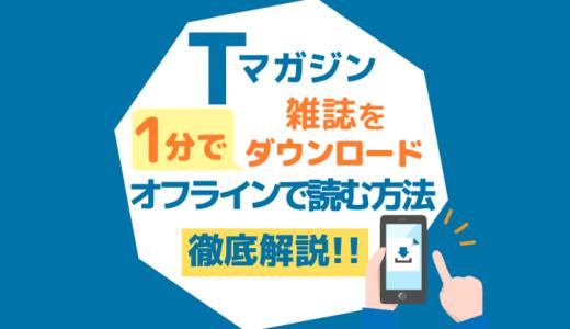 Tマガジンの雑誌を1分でダウンロード!オフラインでも読む方法を徹底解説!
